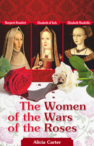 The Women of the Wars of the Roses: Elizabeth Woodville, Margaret Beaufort and Elizabeth of York Alicia Carter