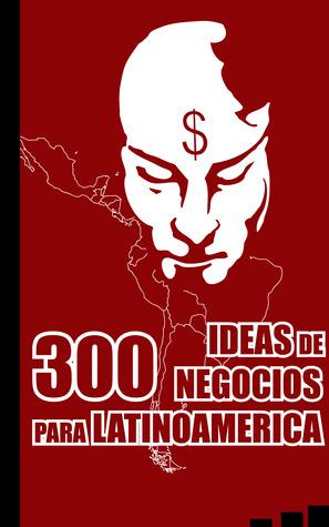 300 Ideas de Negocios para Latinoamérica Alex Endara