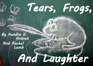 Tears, Frogs and Laughter  by  Kendra E. Ardnek