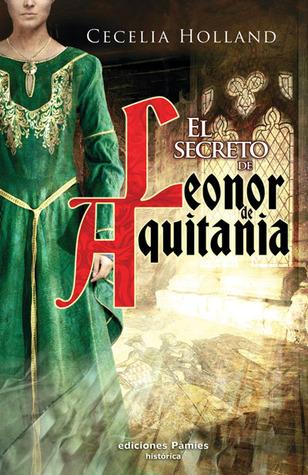 El secreto de Leonor de Aquitania  by  Cecelia Holland