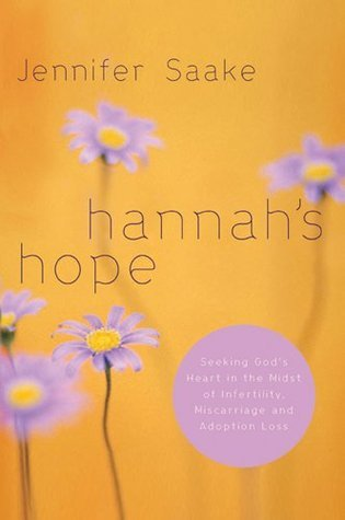Hannahs Hope: Seeking Gods Heart in the Midst of Infertility, Miscarriage, and Adoption Loss  by  Jennifer Saake