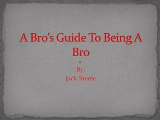 A Bros Guide to being a Bro  by  Jack Steele