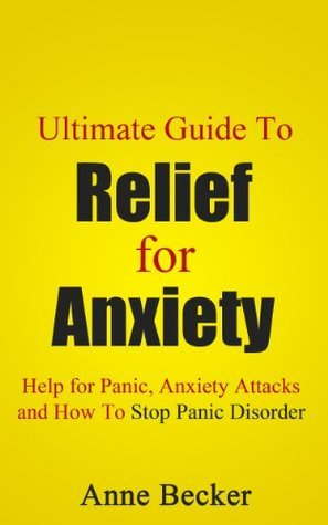 Ultimate Guide To Relief for Anxiety: Help for Panic, Anxiety Attacks and How To Stop Panic Disorder  by  Anne Becker