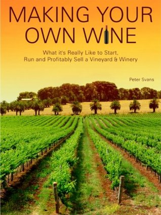 Making Your Own Wine: What its Really Like to Start, Run and Profitably Sell a Winery  by  Peter Svans