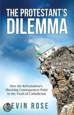 The Protestants Dilemma: How the Reformations Shocking Consequences Point to the Truth of Catholicism Devin Rose
