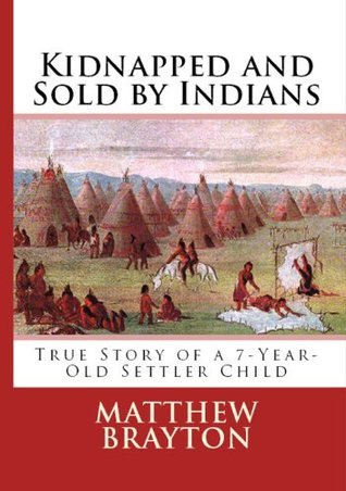 Kidnapped and Sold By Indians -- True Story of a 7-Year-Old Settler Child (Annotated) (First-Hand Account Of Being Kidnapped By Indians)  by  Matthew Brayton