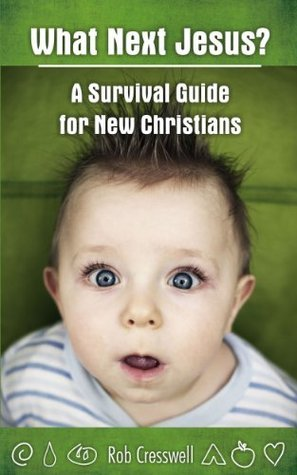 What Next Jesus? A Survival Guide For New Christians  by  Rob Cresswell