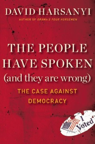 The People Have Spoken (and They Are Wrong): The Case Against Democracy David Harsanyi