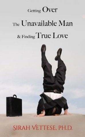 Getting Over the Unavailable Man and Finding True Love (Unavailable Man Series) Sirah Vettese