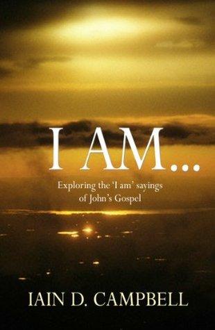 I Am: Exploring the I am sayings of Johns Gospel Iain D. Campbell