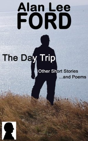 The Day Trip, Other Short Stories and Poems Alan Lee Ford