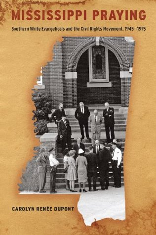 Mississippi Praying: Southern White Evangelicals and the Civil Rights Movement, 1945-1975 Carolyn Renaee DuPont
