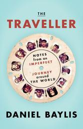 The Traveller: Notes from an Imperfect Journey Around the World Daniel Baylis
