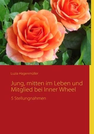 Jung, mitten im Leben und Mitglied bei Inner Wheel: 5 Stellungnahmen  by  Luzia Hagenmüller