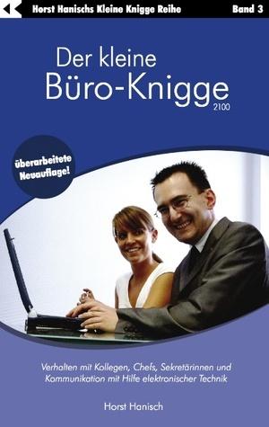 Der kleine Büro-Knigge 2100: Verhalten mit Kollegen, Chefs, Sekretärinnen und Kommunikation mit Hilfe elektronischer Technik  by  Horst Hanisch