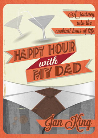 Happy Hour with My Dad: A Journey into the Cocktail Hour of Life  by  Jan King