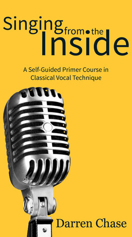 Singing from the Inside: A Self-Guided Primer Course in Classical Vocal Technique Darren Chase
