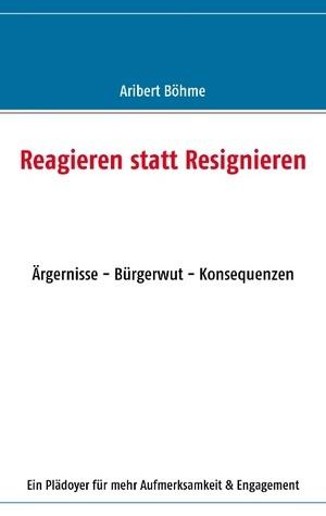 Reagieren statt Resignieren: Ärgernisse - Bürgerwut - Konsequenzen  by  Aribert Böhme