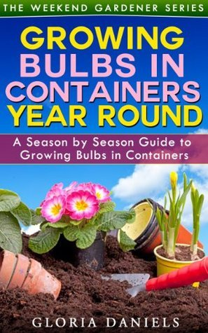 Growing Bulbs in Containers: A Season Season Guide to Growing Bulbs in Containers (The Weekend Gardener Series) by Gloria Daniels