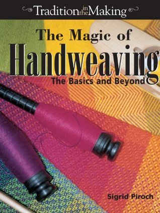 The Magic of Handweaving: The Basics and Beyond  by  Sigrid Piroch