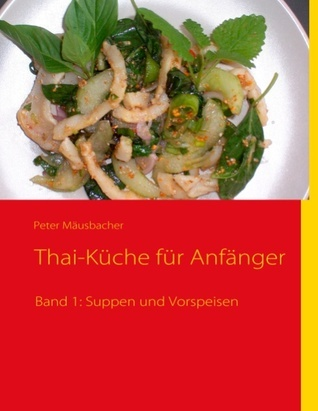 Thai-Küche für Anfänger: Band 1: Suppen und Vorspeisen Peter M Usbacher