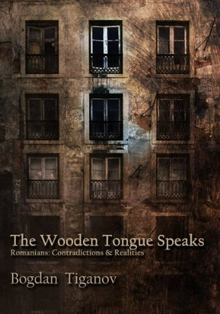 The Wooden Tongue Speaks Romanians: Contradictions & Realities  by  Bogdan Tiganov