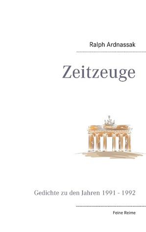 Zeitzeuge: Gedichte zu den Jahren 1991 - 1992  by  Ralph Ardnassak