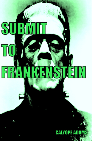 SUBMIT TO FRANKENSTEIN Calyope Adams
