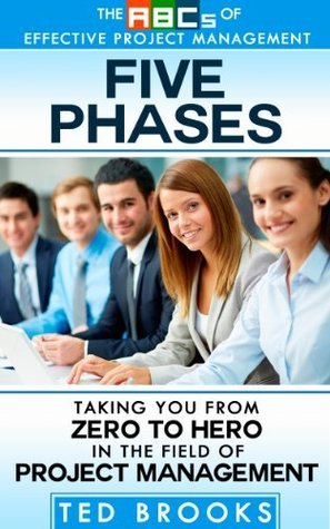 Five Phases: Taking You from Zero to Hero in the Field of Project Management Ted Brooks