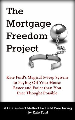 The Mortgage Freedom Project: Kate Fords Magical 6-Step System to Paying Off Your House Faster and Easier than You Ever Thought Possible Kate Ford
