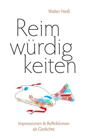 Reimwürdigkeiten: Impressionen & Reflektionen als Gedichte  by  Walter Nei