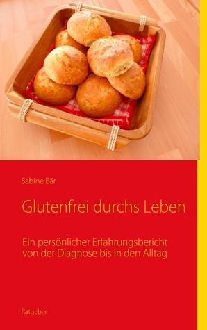Glutenfrei durchs Leben: Ein persönlicher Erfahrungsbericht von der Diagnose bis in den Alltag  by  Sabine Bär