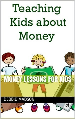 Money Lessons for Kids: Teaching Kids about Money (Kids and Money Series Book 1)  by  Debbie Madson