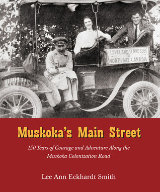 Muskokas Main Street: 150 Years of Courage and Adventure Along the Muskoka Colonization Road  by  Lee Ann Eckhardt Smith
