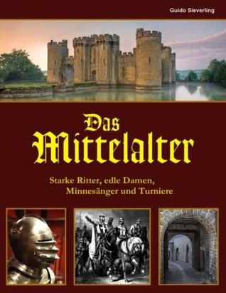 Das Mittelalter: Starke Ritter, edle Damen, Minnesänger und Turniere  by  Guido Sieverling