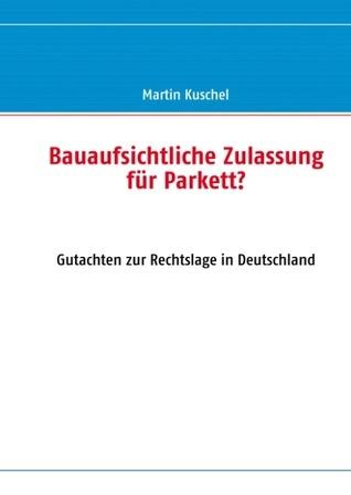 Bauaufsichtliche Zulassung für Parkett?: Gutachten zur Rechtslage in Deutschland Martin Kuschel