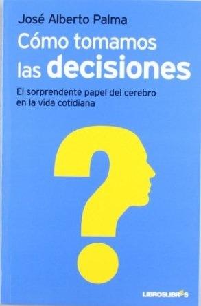 Cómo tomamos las decisiones. El sorprendente papel del cerebro en la vida cotidiana José Alberto Palma
