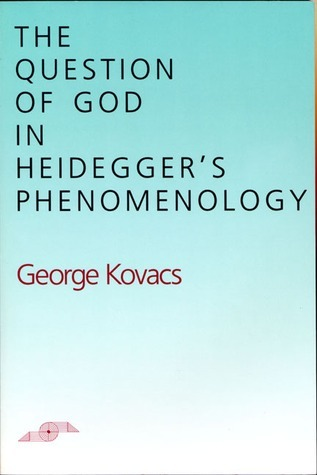 The Question of God in Heideggers Phenomenology  by  George Kovacs