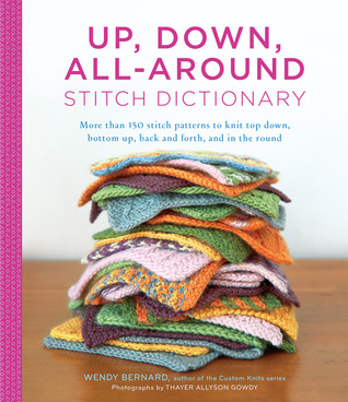 Up, Down, All-Around Stitch Dictionary: More than 150 stitch patterns to knit top down, bottom up, back and forth, and in the round  by  Wendy Bernard
