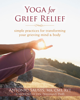 Yoga for Grief Relief: Simple Practices for Transforming Your Grieving Mind and Body Antonio Sausys