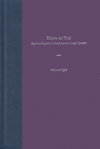 Elders on Trial: Age and Ageism  in the American Legal System  by  Howard Eglit