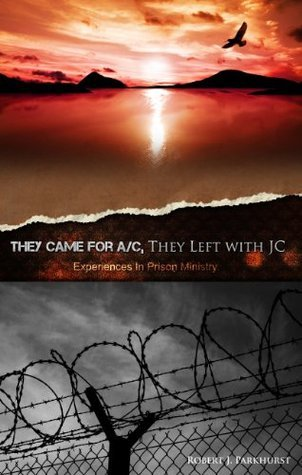 They Came For A/C, They Left WIth JC. Experiences in Prison Ministry Rob Parkhurst