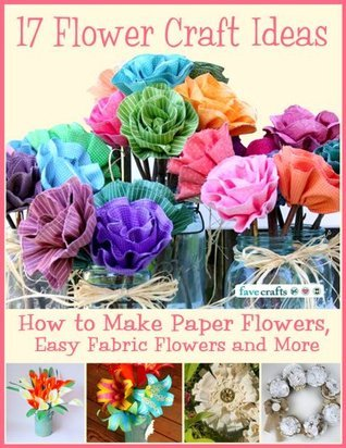 17 Flower Craft Ideas: How to Make Paper Flowers, Easy Fabric Flowers and More  by  Prime Publishing