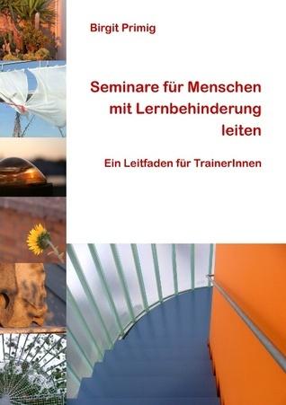 Seminare für Menschen mit Lernbehinderung leiten: Ein Leitfaden für TrainerInnen  by  Birgit Primig