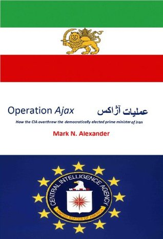 Operation Ajax : How the CIA Overthrew Irans Democratically Elected Prime Minister Mark N. Alexander