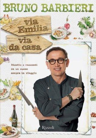 Via Emilia, via da casa: Ricette e racconti da un cuoco sempre in viaggio  by  Bruno Barbieri