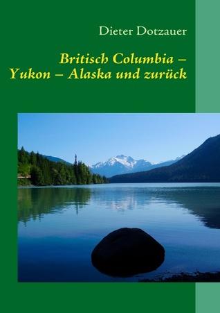 """Britisch Columbia – Yukon – Alaska und zurück: """"The first time is vacation, after that it`s Coming Home""""  by  Dieter Dotzauer"""