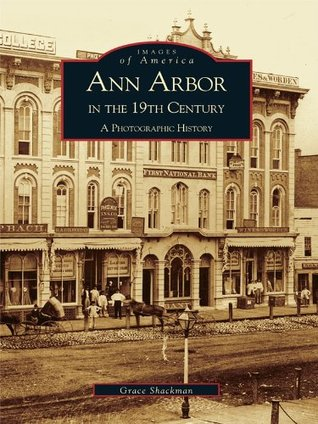 Ann Arbor in the 19th Century: A Photographic History Grace Shackman