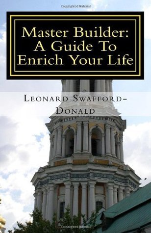 Master Builder: A Guide to Enrich Your Life  by  Leonard Swafford-Donald