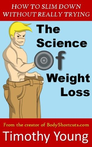The Science of Weight Loss - How to Slim Down Without Really Trying  by  Timothy   Young